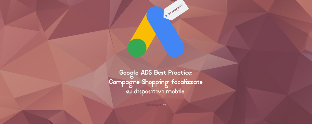 Google ADS Best Practice Campagne Shopping focalizzate su dispositivi mobile web agency agenzia di web marketing specializzata in google shopping mamagari